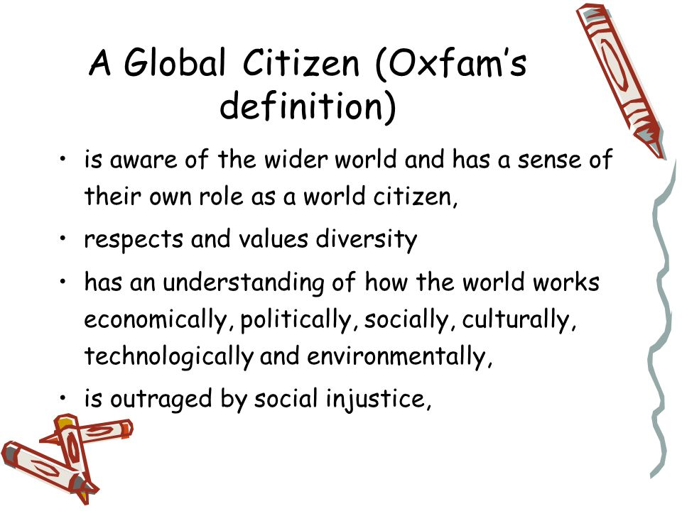 A Global Citizen (Oxfams definition) is aware of the wider world and has a sense of their own role as a world citizen, respects and values diversity has an understanding of how the world works economically, politically, socially, culturally, technologically and environmentally, is outraged by social injustice, participates in, and contributes to, the community at a range of levels from local to global, is willing to act to make the world a more sustainable and equitable place, takes responsibilities for their actions