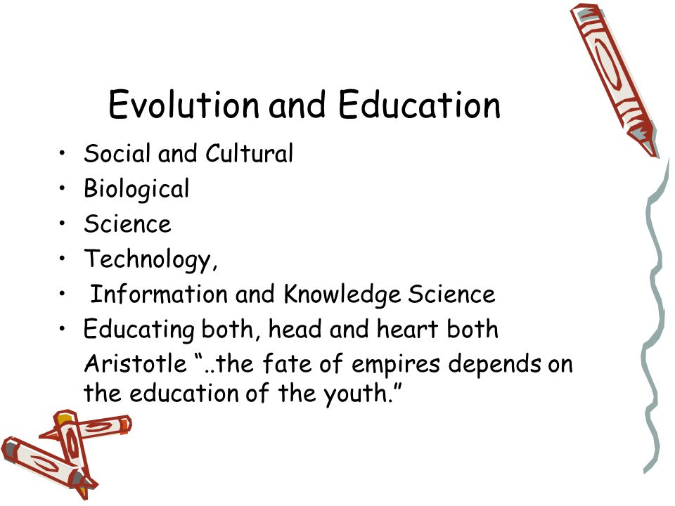 Evolution and Education Social and Cultural Biological Science Technology, Information and Knowledge Science Educating both, head and heart both Aristotle..the fate of empires depends on the education of the youth.