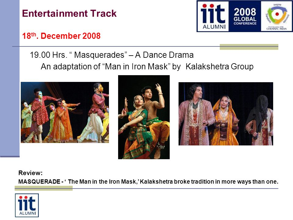 Entertainment Track 18 th. December 2008 19.00 Hrs. Masquerades – A Dance Drama An adaptation of Man in Iron Mask by Kalakshetra Group Review: MASQUER
