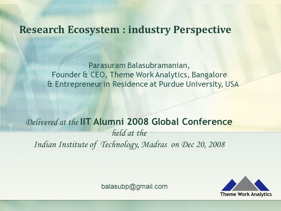 Research Ecosystem : industry Perspective Parasuram Balasubramanian, Founder & CEO, Theme Work Analytics, Bangalore & Entrepreneur in Residence at Purdue University, USA balasubp@gmail.com Delivered at the IIT Alumni 2008 Global Conference held at the Indian Institute of Technology, Madras on Dec 20, 2008