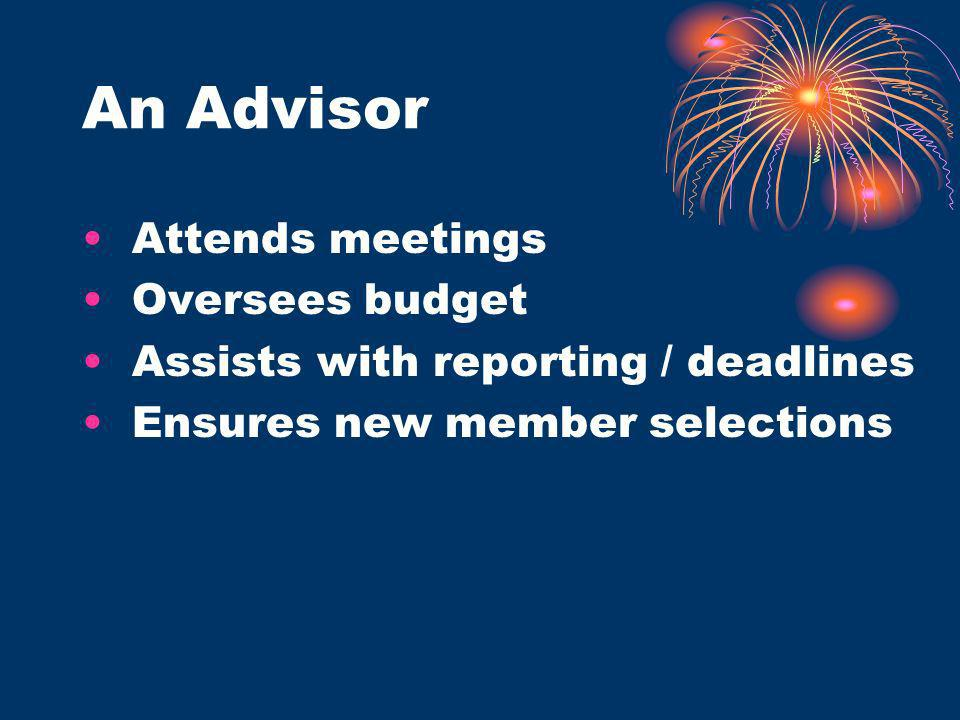 An Advisor Attends meetings Oversees budget Assists with reporting / deadlines Ensures new member selections
