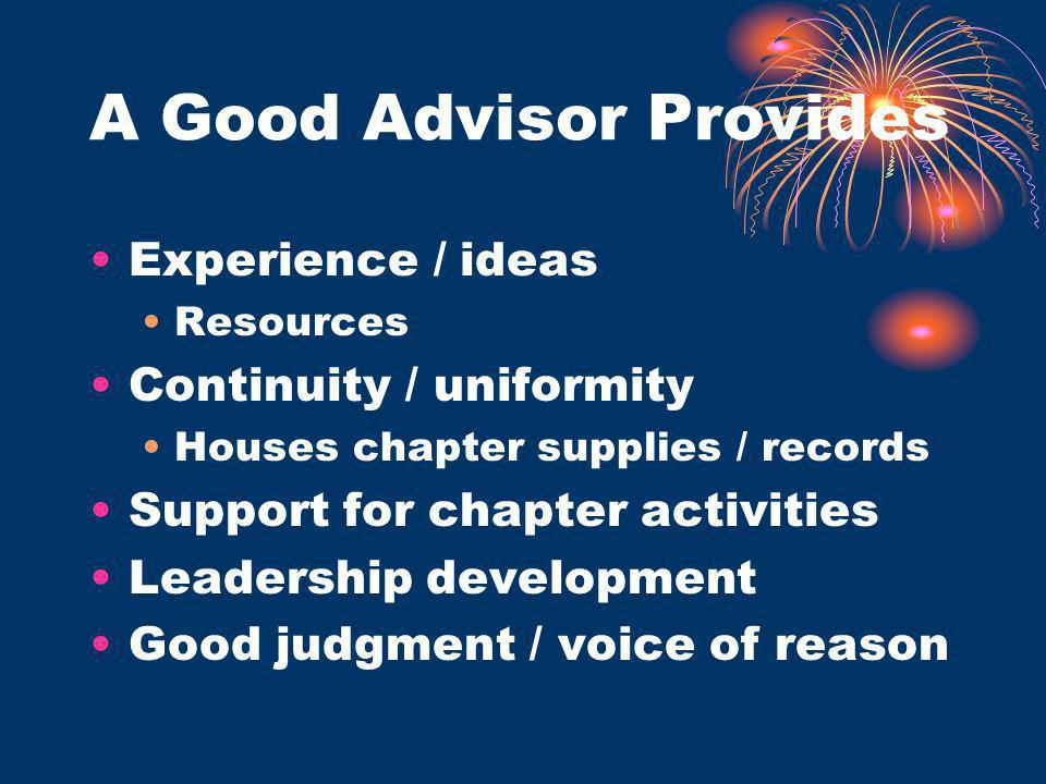 A Good Advisor Provides Experience / ideas Resources Continuity / uniformity Houses chapter supplies / records Support for chapter activities Leadership development Good judgment / voice of reason