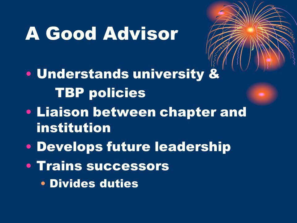 A Good Advisor Understands university & TBP policies Liaison between chapter and institution Develops future leadership Trains successors Divides duties