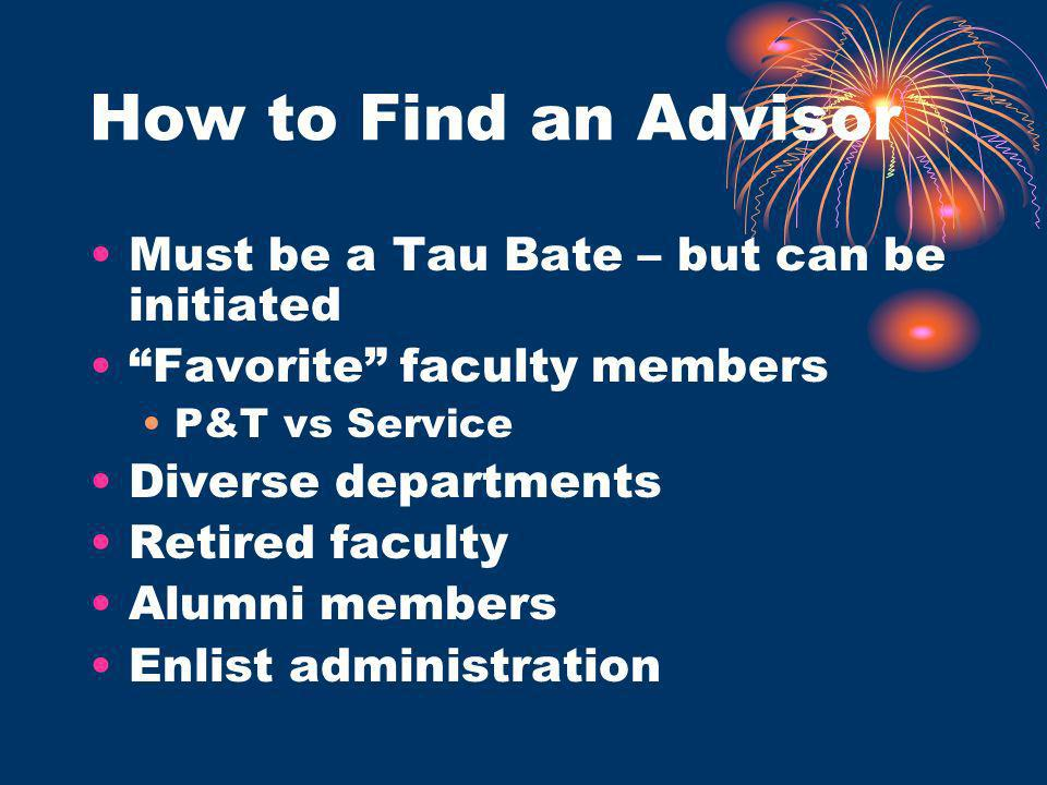 How to Find an Advisor Must be a Tau Bate – but can be initiated Favorite faculty members P&T vs Service Diverse departments Retired faculty Alumni members Enlist administration
