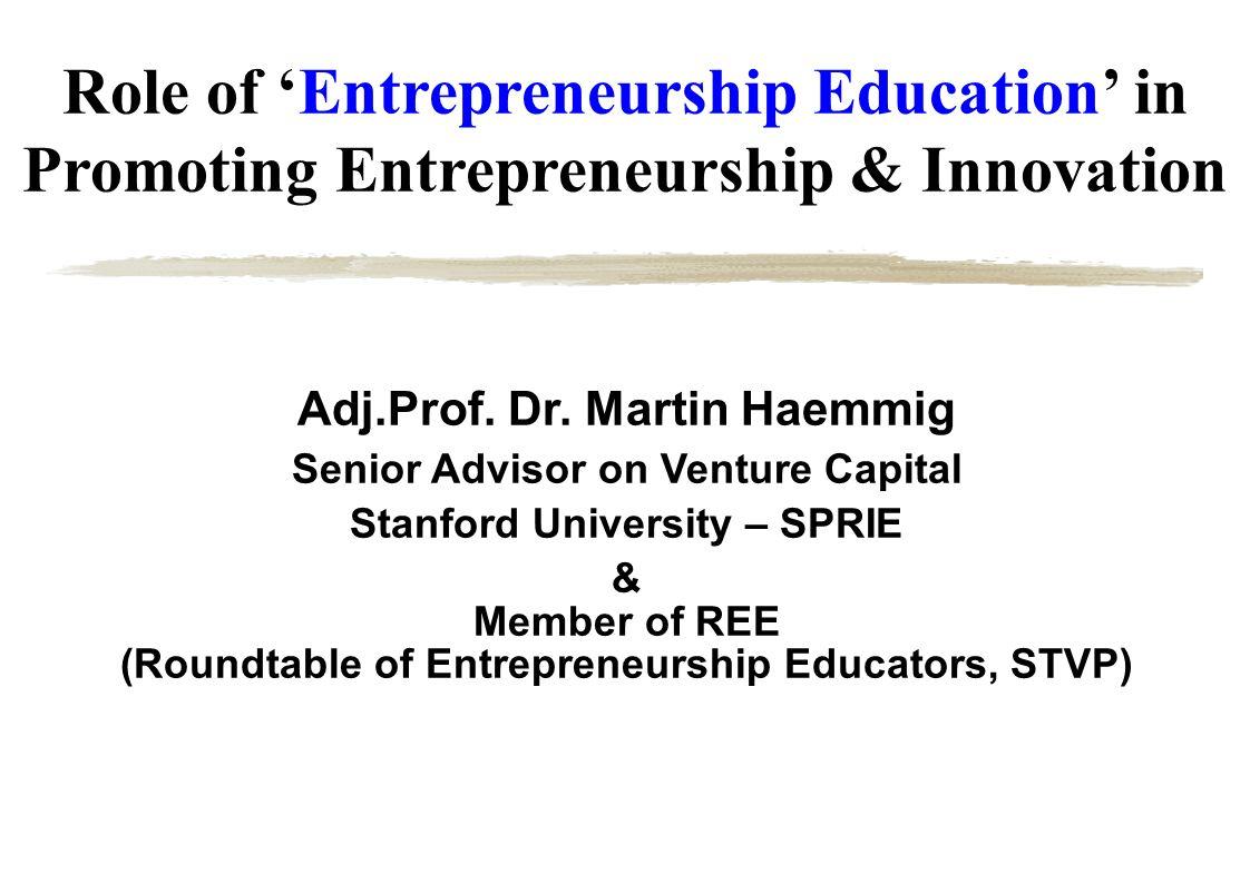 Role of Entrepreneurship Education in Promoting Entrepreneurship & Innovation Adj.Prof. Dr. Martin Haemmig Senior Advisor on Venture Capital Stanford