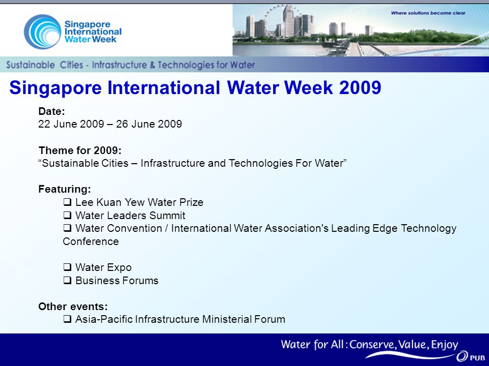 Singapore International Water Week 2009 Date: 22 June 2009 – 26 June 2009 Theme for 2009: Sustainable Cities – Infrastructure and Technologies For Water Featuring: Lee Kuan Yew Water Prize Water Leaders Summit Water Convention / International Water Association s Leading Edge Technology Conference Water Expo Business Forums Other events: Asia-Pacific Infrastructure Ministerial Forum