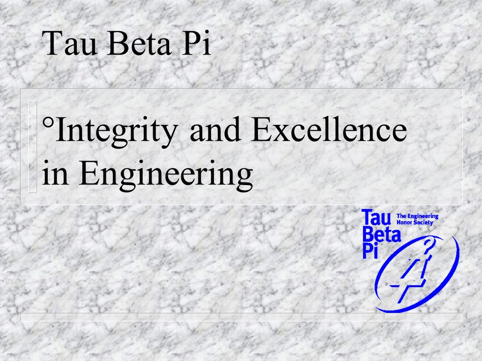 Tau Beta Pi °Integrity and Excellence in Engineering