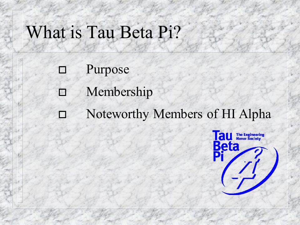 What is Tau Beta Pi? o Purpose o Membership o Noteworthy Members of HI Alpha