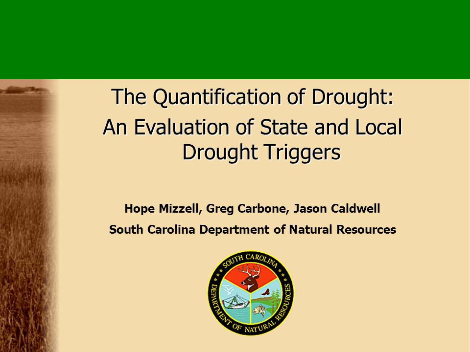 The Quantification of Drought: An Evaluation of State and Local Drought Triggers Hope Mizzell, Greg Carbone, Jason Caldwell South Carolina Department of Natural Resources