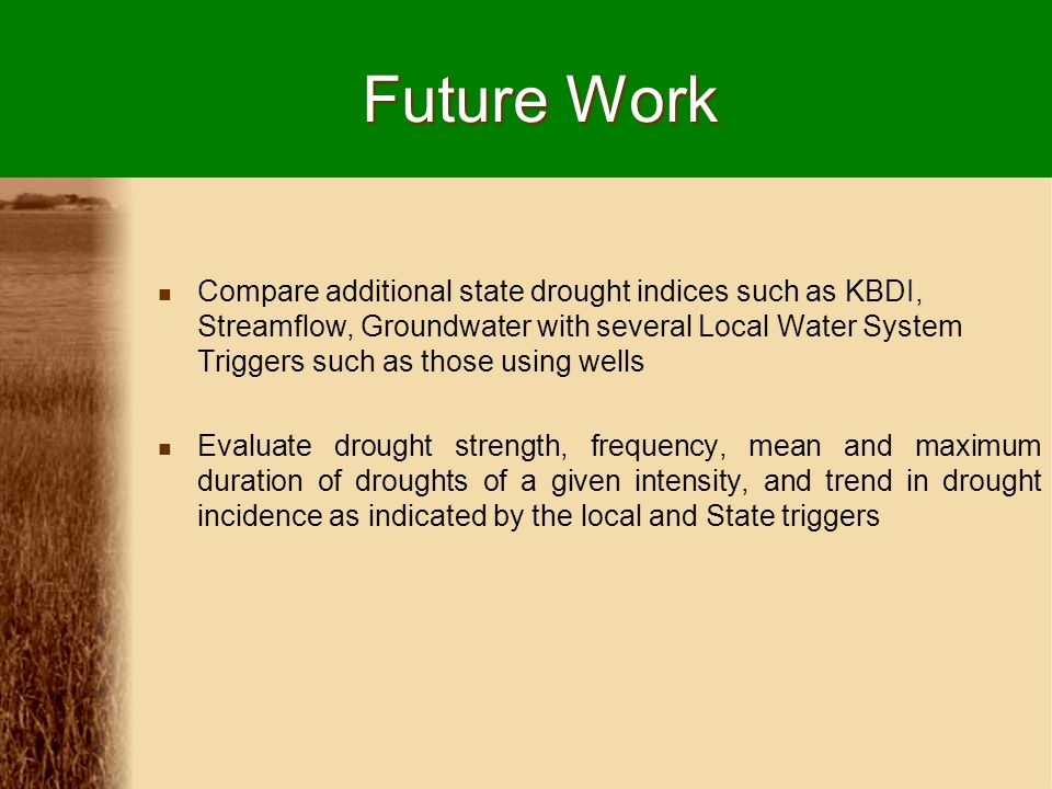 Future Work Compare additional state drought indices such as KBDI, Streamflow, Groundwater with several Local Water System Triggers such as those using wells Evaluate drought strength, frequency, mean and maximum duration of droughts of a given intensity, and trend in drought incidence as indicated by the local and State triggers