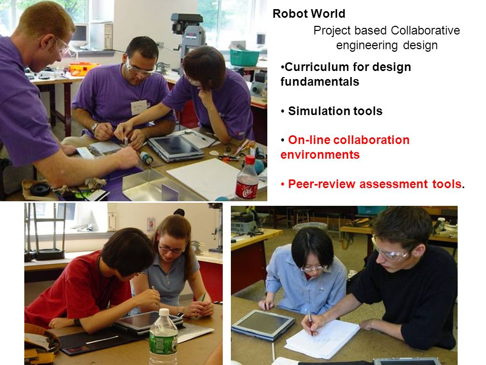 15 Project based Collaborative engineering design Curriculum for design fundamentals Simulation tools On-line collaboration environments Peer-review assessment tools.