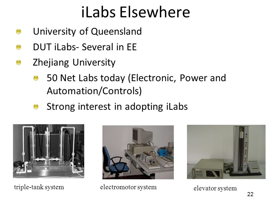 22 iLabs Elsewhere University of Queensland DUT iLabs- Several in EE Zhejiang University 50 Net Labs today (Electronic, Power and Automation/Controls) Strong interest in adopting iLabs electromotor system elevator system triple-tank system