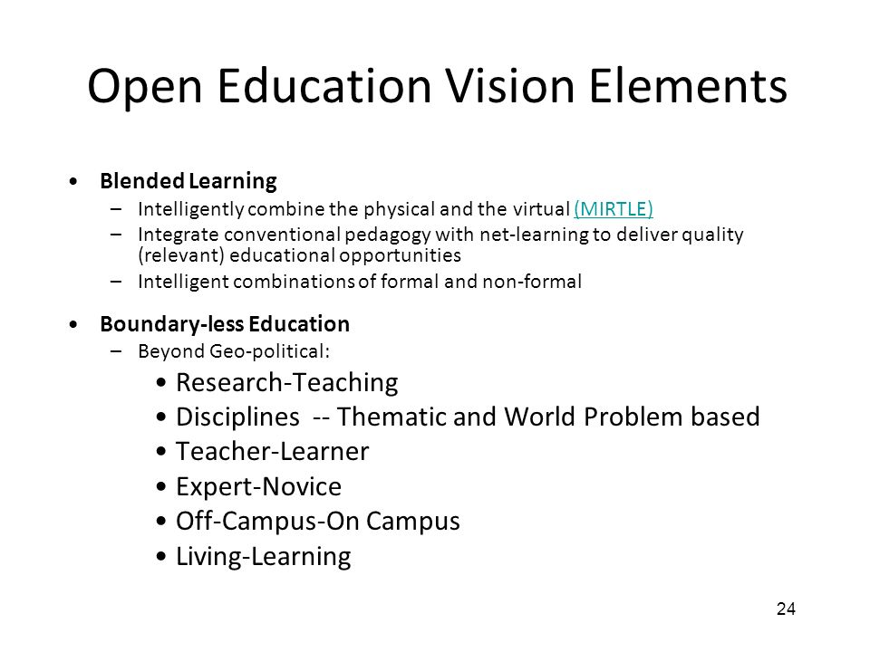 24 Open Education Vision Elements Blended Learning –Intelligently combine the physical and the virtual (MIRTLE)(MIRTLE) –Integrate conventional pedagogy with net-learning to deliver quality (relevant) educational opportunities –Intelligent combinations of formal and non-formal Boundary-less Education –Beyond Geo-political: Research-Teaching Disciplines -- Thematic and World Problem based Teacher-Learner Expert-Novice Off-Campus-On Campus Living-Learning