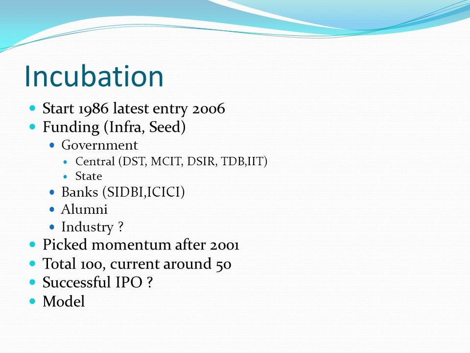 Incubation Start 1986 latest entry 2006 Funding (Infra, Seed) Government Central (DST, MCIT, DSIR, TDB,IIT) State Banks (SIDBI,ICICI) Alumni Industry .