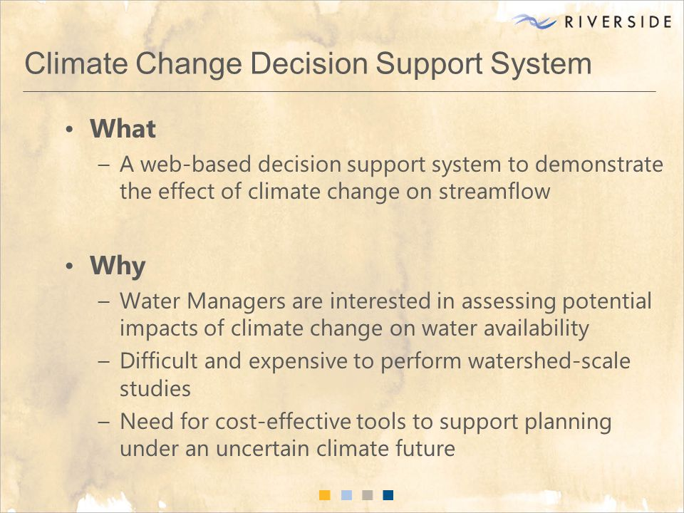 Climate Change Decision Support System What –A web-based decision support system to demonstrate the effect of climate change on streamflow Why –Water Managers are interested in assessing potential impacts of climate change on water availability –Difficult and expensive to perform watershed-scale studies –Need for cost-effective tools to support planning under an uncertain climate future