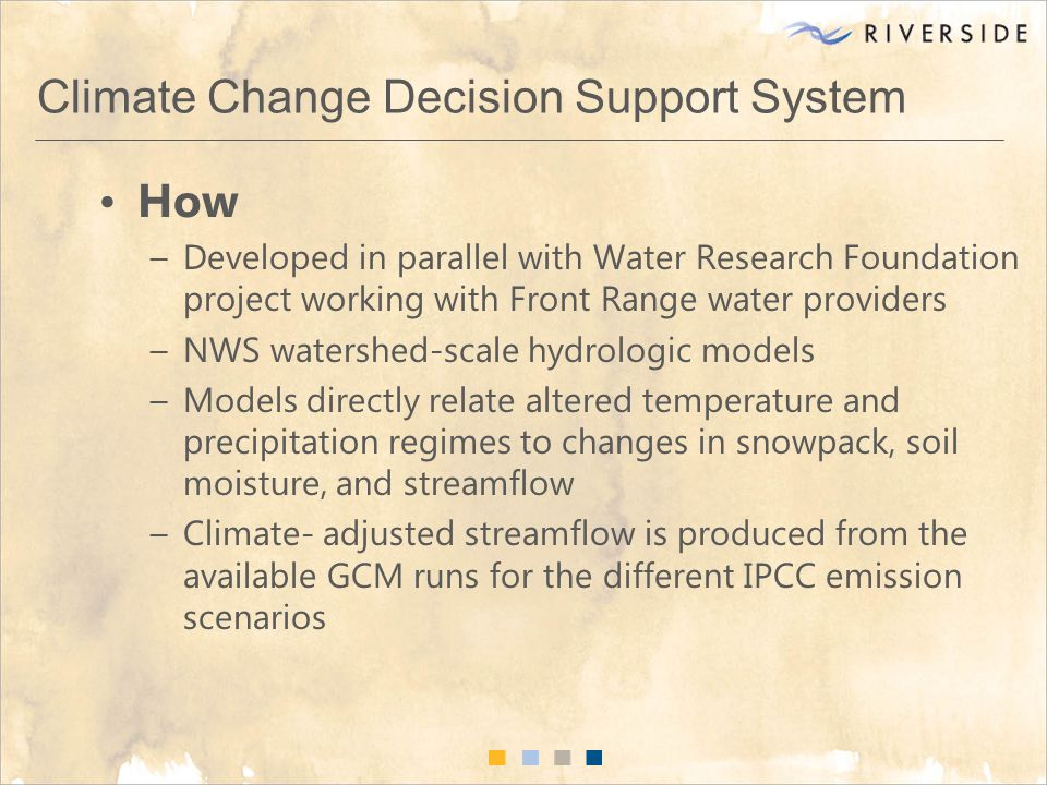 Climate Change Decision Support System How –Developed in parallel with Water Research Foundation project working with Front Range water providers –NWS watershed-scale hydrologic models –Models directly relate altered temperature and precipitation regimes to changes in snowpack, soil moisture, and streamflow –Climate- adjusted streamflow is produced from the available GCM runs for the different IPCC emission scenarios