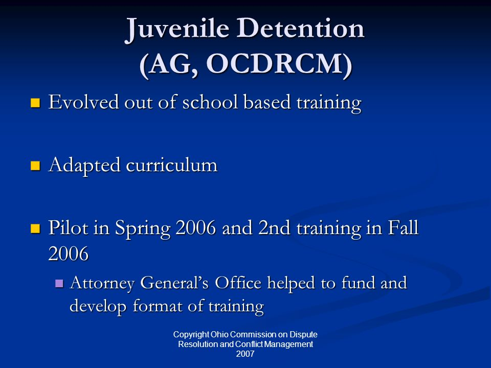 Copyright Ohio Commission on Dispute Resolution and Conflict Management 2007 Juvenile Detention (AG, OCDRCM) Evolved out of school based training Evol