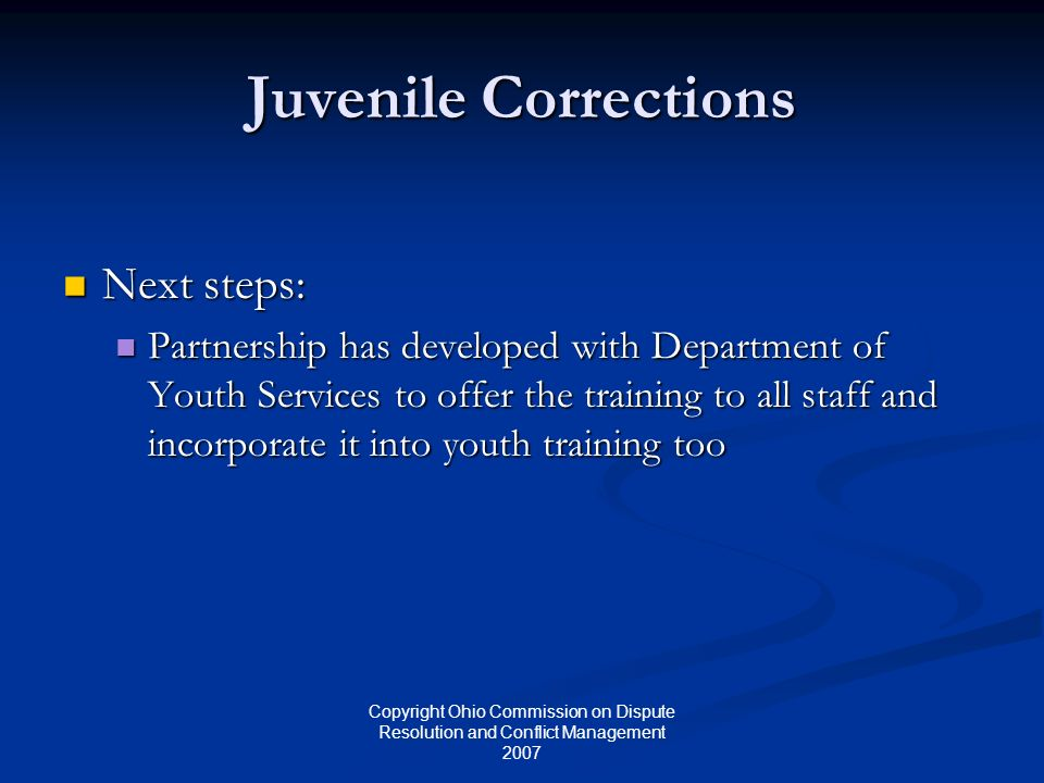 Copyright Ohio Commission on Dispute Resolution and Conflict Management 2007 Juvenile Corrections Next steps: Next steps: Partnership has developed with Department of Youth Services to offer the training to all staff and incorporate it into youth training too Partnership has developed with Department of Youth Services to offer the training to all staff and incorporate it into youth training too