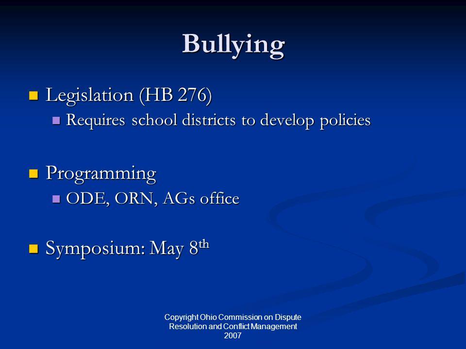 Copyright Ohio Commission on Dispute Resolution and Conflict Management 2007 Bullying Legislation (HB 276) Legislation (HB 276) Requires school distri