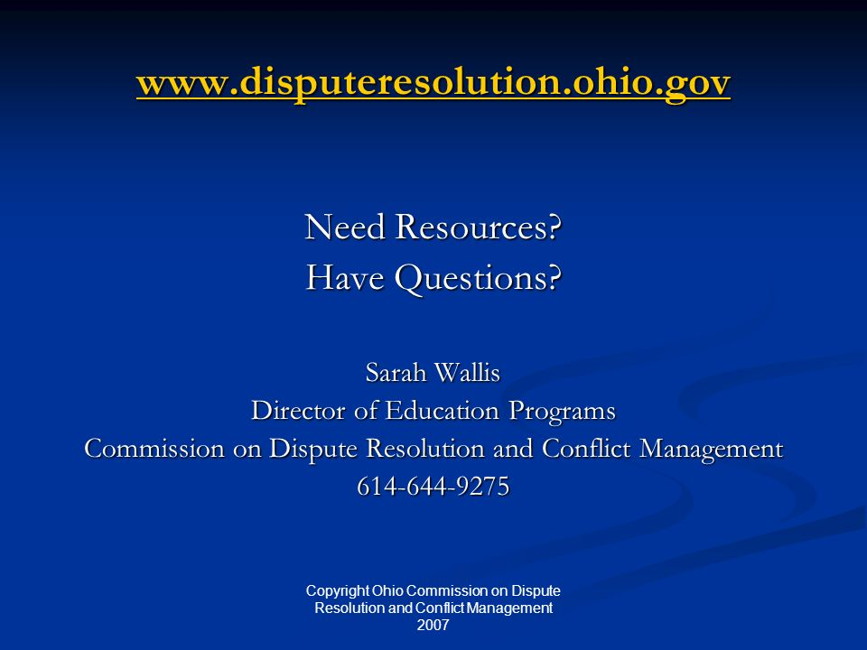 Copyright Ohio Commission on Dispute Resolution and Conflict Management 2007 www.disputeresolution.ohio.gov Need Resources? Have Questions? Sarah Wall