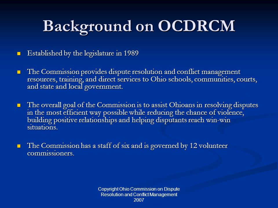 Copyright Ohio Commission on Dispute Resolution and Conflict Management 2007 Background on OCDRCM Established by the legislature in 1989 Established b