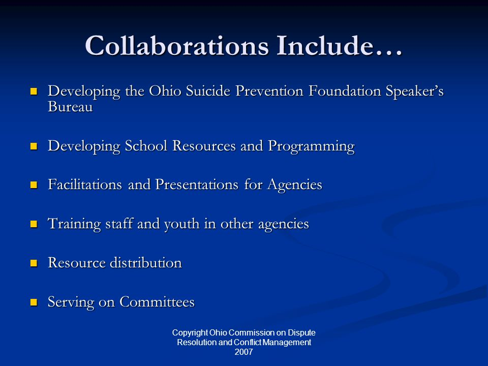 Copyright Ohio Commission on Dispute Resolution and Conflict Management 2007 Collaborations Include… Developing the Ohio Suicide Prevention Foundation