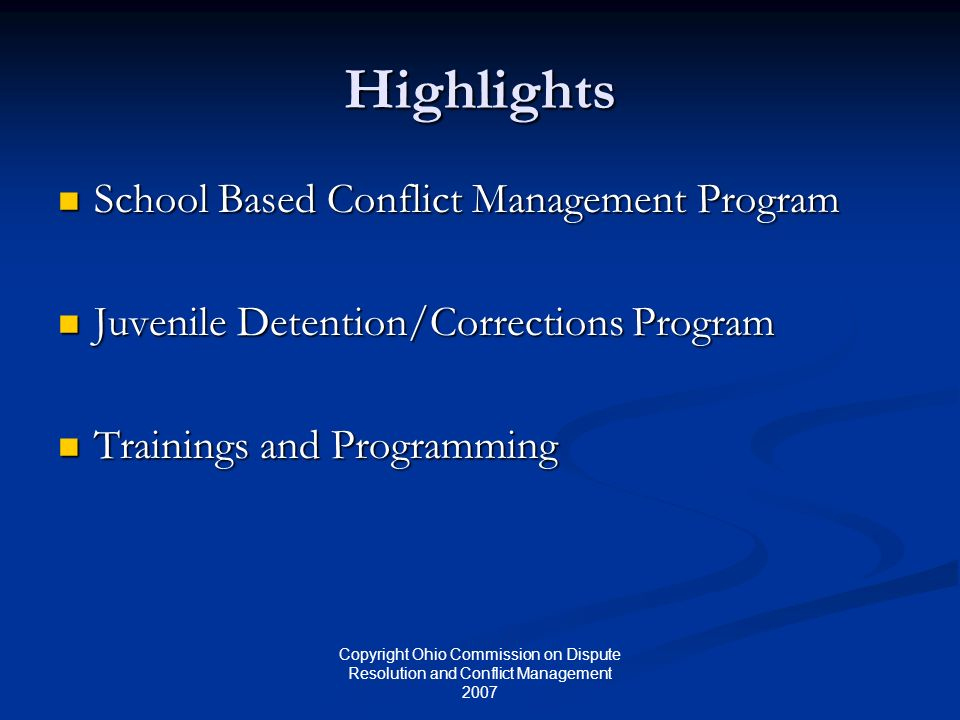 Copyright Ohio Commission on Dispute Resolution and Conflict Management 2007 Highlights School Based Conflict Management Program School Based Conflict