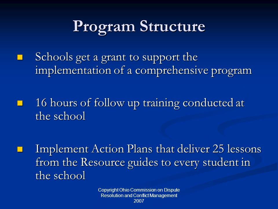 Copyright Ohio Commission on Dispute Resolution and Conflict Management 2007 Program Structure Schools get a grant to support the implementation of a