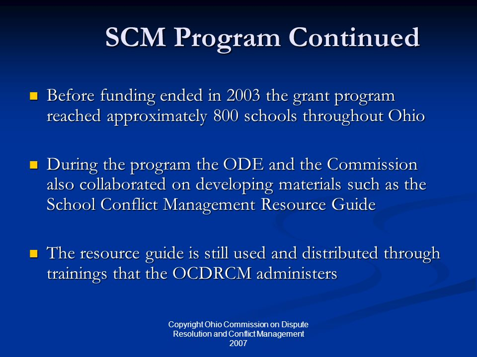 Copyright Ohio Commission on Dispute Resolution and Conflict Management 2007 SCM Program Continued Before funding ended in 2003 the grant program reached approximately 800 schools throughout Ohio Before funding ended in 2003 the grant program reached approximately 800 schools throughout Ohio During the program the ODE and the Commission also collaborated on developing materials such as the School Conflict Management Resource Guide During the program the ODE and the Commission also collaborated on developing materials such as the School Conflict Management Resource Guide The resource guide is still used and distributed through trainings that the OCDRCM administers The resource guide is still used and distributed through trainings that the OCDRCM administers
