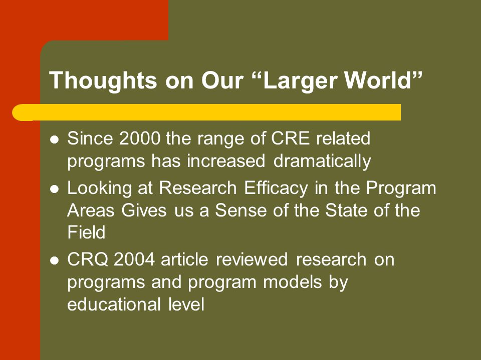 Thoughts on Our Larger World Since 2000 the range of CRE related programs has increased dramatically Looking at Research Efficacy in the Program Areas Gives us a Sense of the State of the Field CRQ 2004 article reviewed research on programs and program models by educational level