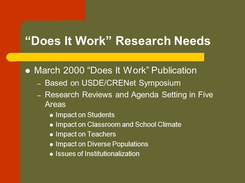 Does It Work Research Needs March 2000 Does It Work Publication – Based on USDE/CRENet Symposium – Research Reviews and Agenda Setting in Five Areas Impact on Students Impact on Classroom and School Climate Impact on Teachers Impact on Diverse Populations Issues of Institutionalization