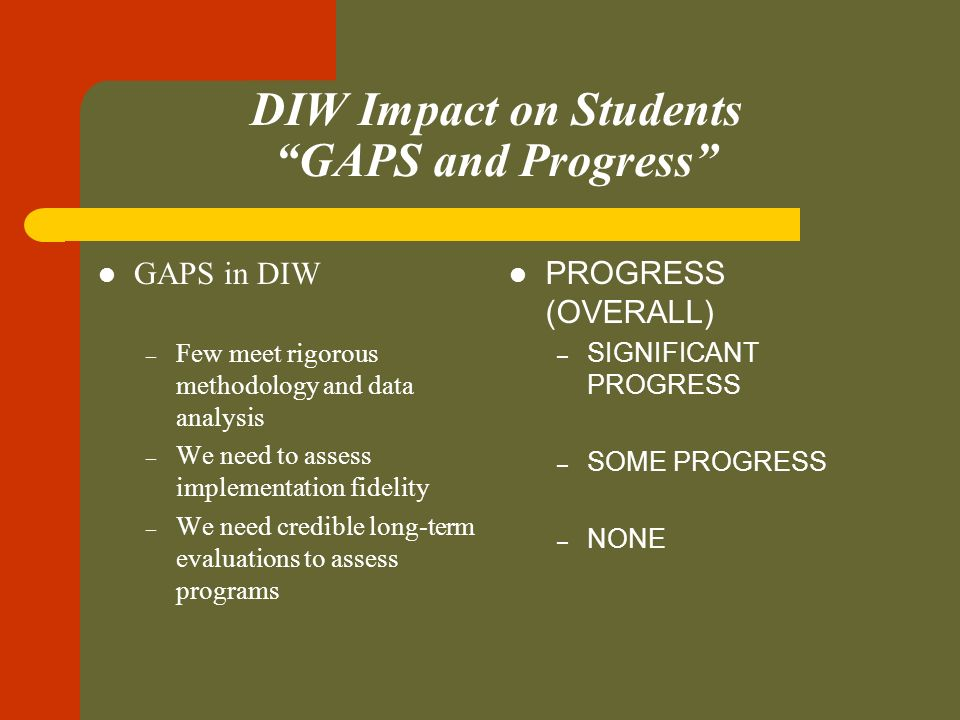 DIW Impact on Students GAPS and Progress GAPS in DIW – Few meet rigorous methodology and data analysis – We need to assess implementation fidelity – We need credible long-term evaluations to assess programs PROGRESS (OVERALL) – SIGNIFICANT PROGRESS – SOME PROGRESS – NONE