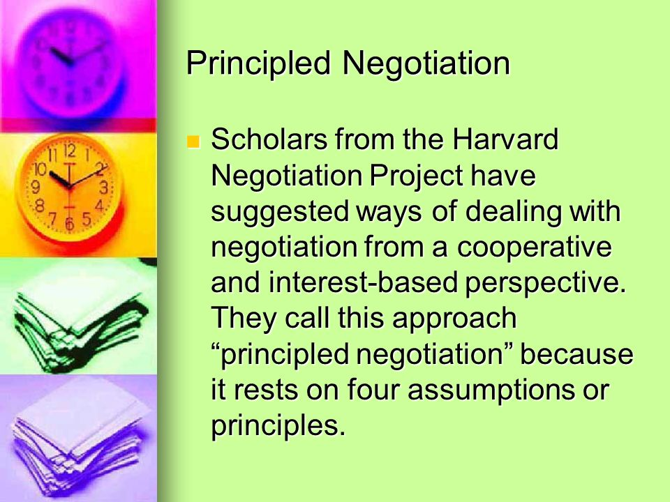 Principled Negotiation Scholars from the Harvard Negotiation Project have suggested ways of dealing with negotiation from a cooperative and interest-b
