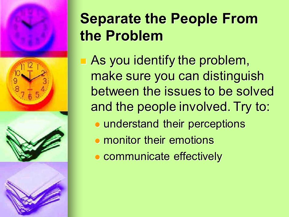 Separate the People From the Problem As you identify the problem, make sure you can distinguish between the issues to be solved and the people involve