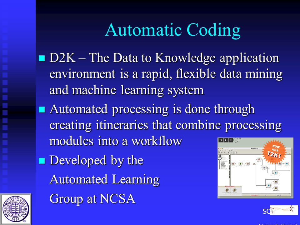 Automatic Coding n D2K – The Data to Knowledge application environment is a rapid, flexible data mining and machine learning system n Automated processing is done through creating itineraries that combine processing modules into a workflow n Developed by the Automated Learning Group at NCSA SONIC Advancing the Science of Networks in Communities