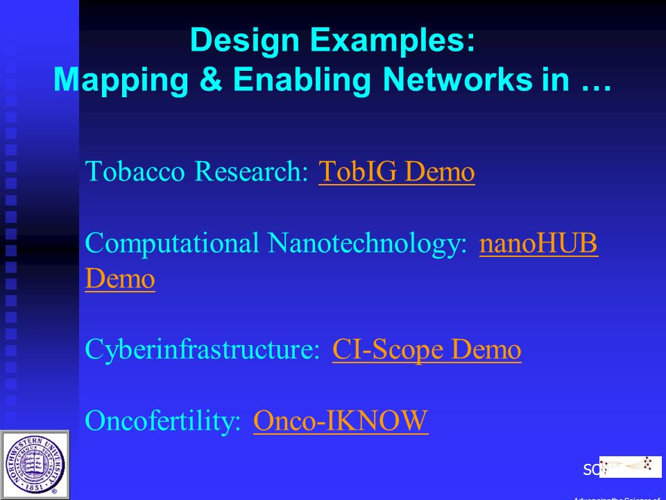 Tobacco Research: TobIG Demo Computational Nanotechnology: nanoHUB Demo Cyberinfrastructure: CI-Scope Demo Oncofertility: Onco-IKNOWTobIG DemonanoHUB DemoCI-Scope DemoOnco-IKNOW Design Examples: Mapping & Enabling Networks in … SONIC Advancing the Science of Networks in Communities