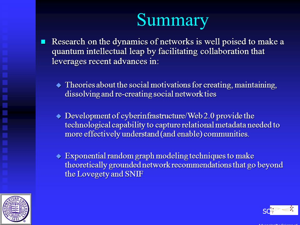 Summary n Research on the dynamics of networks is well poised to make a quantum intellectual leap by facilitating collaboration that leverages recent advances in: u Theories about the social motivations for creating, maintaining, dissolving and re-creating social network ties u Development of cyberinfrastructure/Web 2.0 provide the technological capability to capture relational metadata needed to more effectively understand (and enable) communities.
