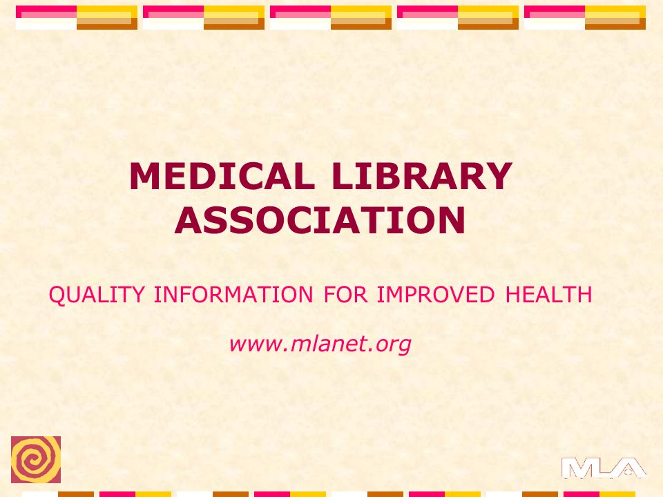 MEDICAL LIBRARY ASSOCIATION QUALITY INFORMATION FOR IMPROVED HEALTH www.mlanet.org