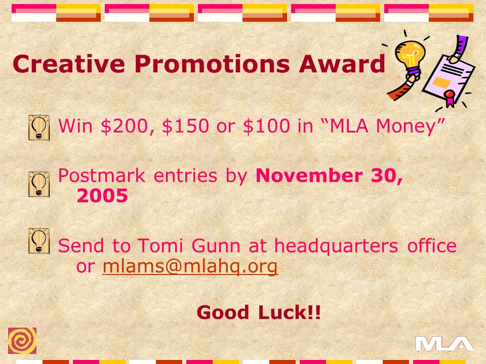 Creative Promotions Award Win $200, $150 or $100 in MLA Money Postmark entries by November 30, 2005 Send to Tomi Gunn at headquarters office or mlams@mlahq.orgmlams@mlahq.org Good Luck!!