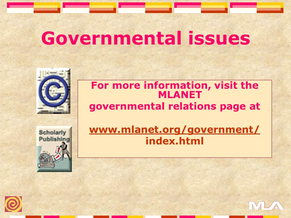 Governmental issues For more information, visit the MLANET governmental relations page at www.mlanet.org/government/ index.html