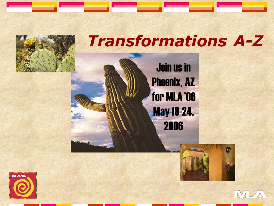 Join us in Phoenix, AZ for MLA 06 May 19-24, 2006 Transformations A-Z