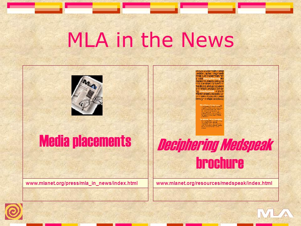 MLA in the News Media placements www.mlanet.org/resources/medspeak/index.htmlwww.mlanet.org/press/mla_in_news/index.html Deciphering Medspeak brochure