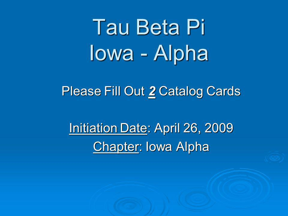 Tau Beta Pi Iowa - Alpha Please Fill Out 2 Catalog Cards Initiation Date: April 26, 2009 Chapter: Iowa Alpha