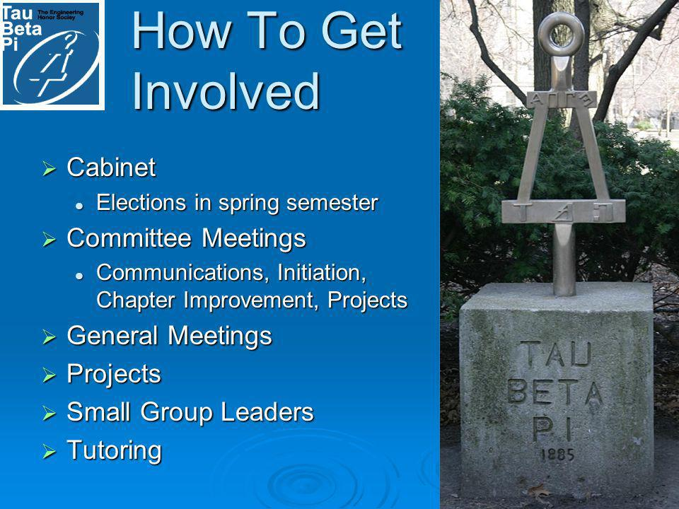 How To Get Involved Cabinet Cabinet Elections in spring semester Elections in spring semester Committee Meetings Committee Meetings Communications, Initiation, Chapter Improvement, Projects Communications, Initiation, Chapter Improvement, Projects General Meetings General Meetings Projects Projects Small Group Leaders Small Group Leaders Tutoring Tutoring