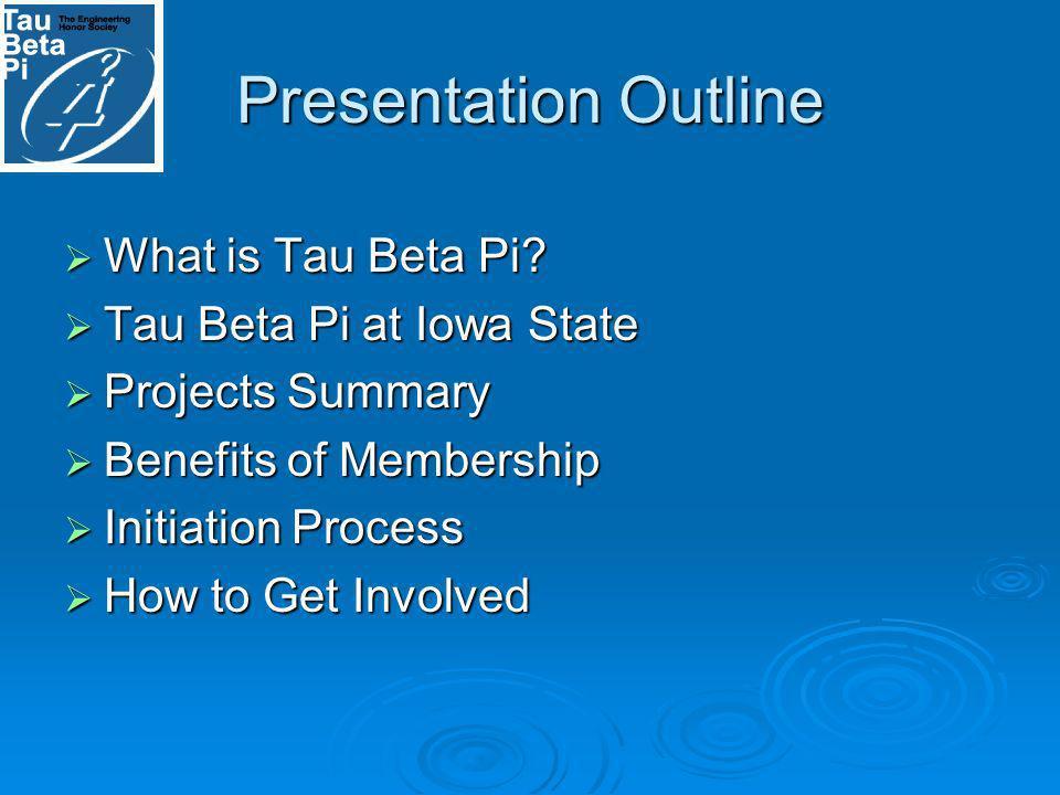 Presentation Outline What is Tau Beta Pi? What is Tau Beta Pi? Tau Beta Pi at Iowa State Tau Beta Pi at Iowa State Projects Summary Projects Summary B