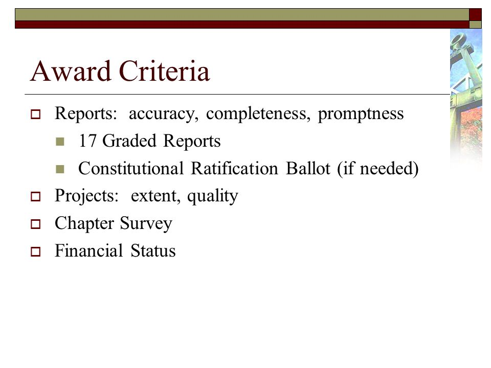 Award Criteria Reports: accuracy, completeness, promptness 17 Graded Reports Constitutional Ratification Ballot (if needed) Projects: extent, quality Chapter Survey Financial Status