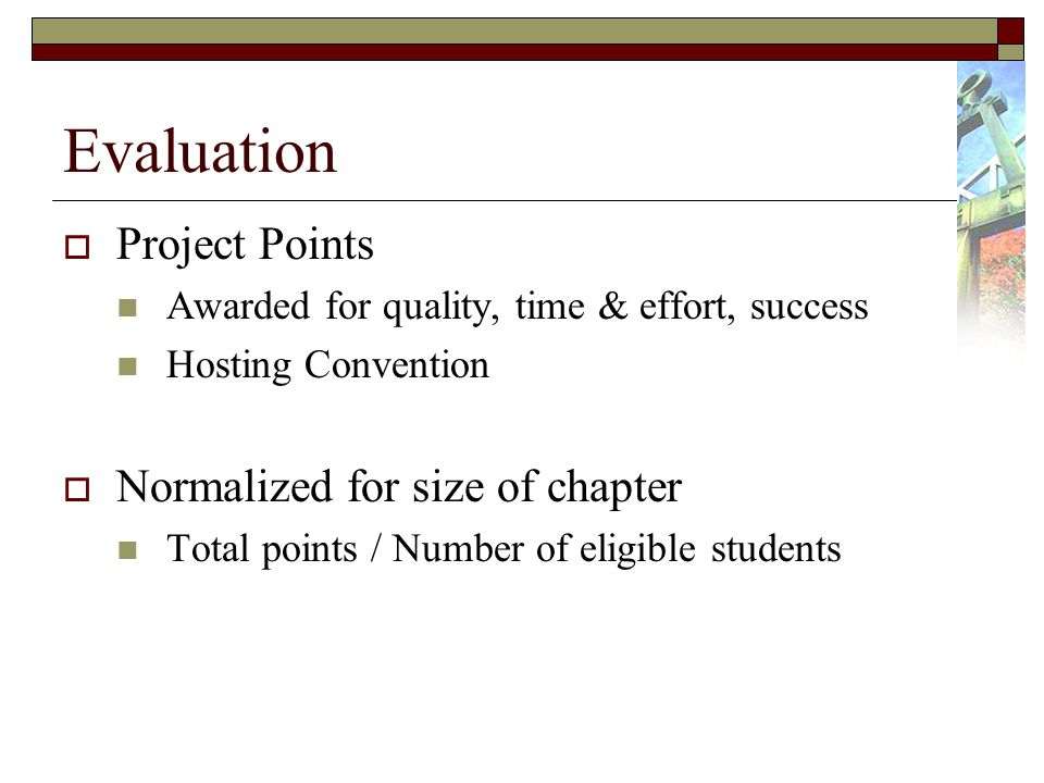 Evaluation Project Points Awarded for quality, time & effort, success Hosting Convention Normalized for size of chapter Total points / Number of eligible students