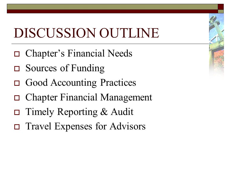 DISCUSSION OUTLINE Chapters Financial Needs Sources of Funding Good Accounting Practices Chapter Financial Management Timely Reporting & Audit Travel Expenses for Advisors