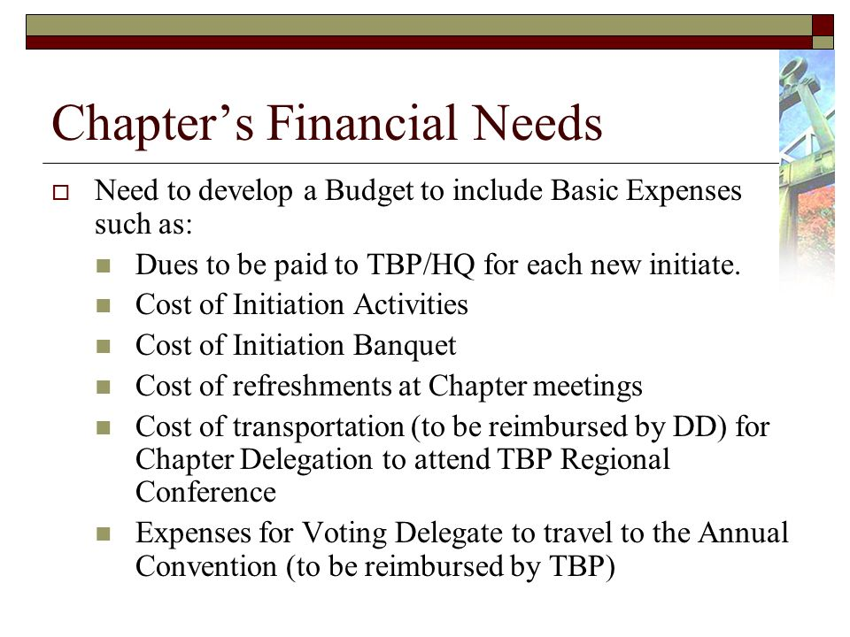 Chapters Financial Needs Need to develop a Budget to include Basic Expenses such as: Dues to be paid to TBP/HQ for each new initiate.