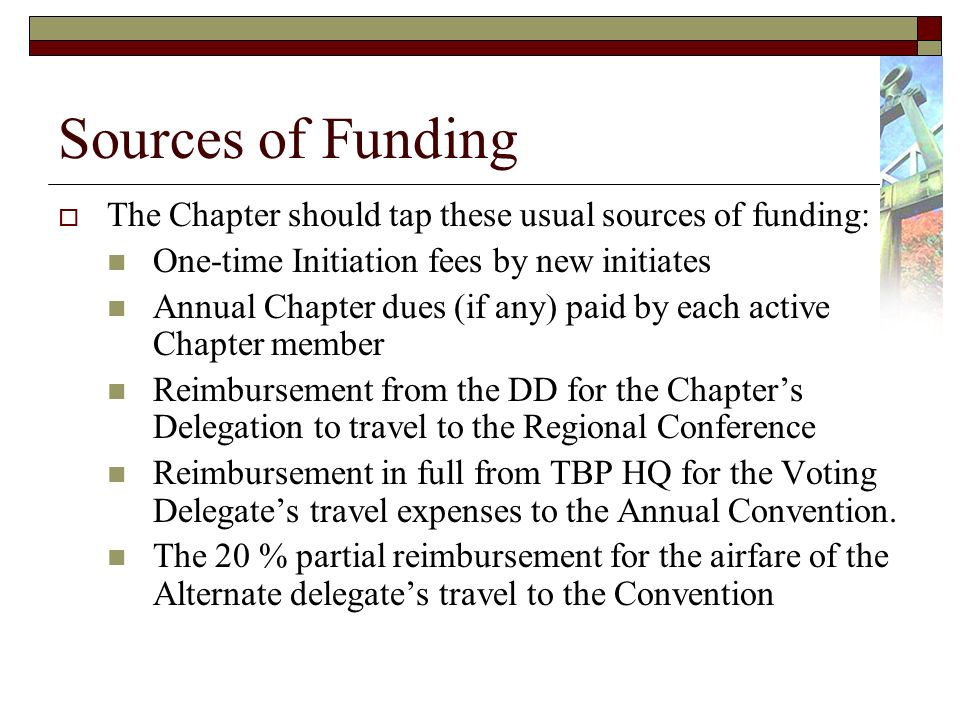 Sources of Funding The Chapter should tap these usual sources of funding: One-time Initiation fees by new initiates Annual Chapter dues (if any) paid by each active Chapter member Reimbursement from the DD for the Chapters Delegation to travel to the Regional Conference Reimbursement in full from TBP HQ for the Voting Delegates travel expenses to the Annual Convention.